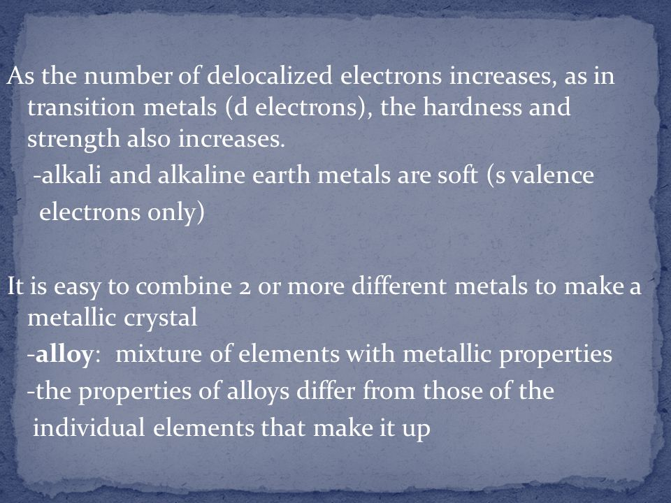As the number of delocalized electrons increases, as in transition metals (d electrons), the hardness and strength also increases.