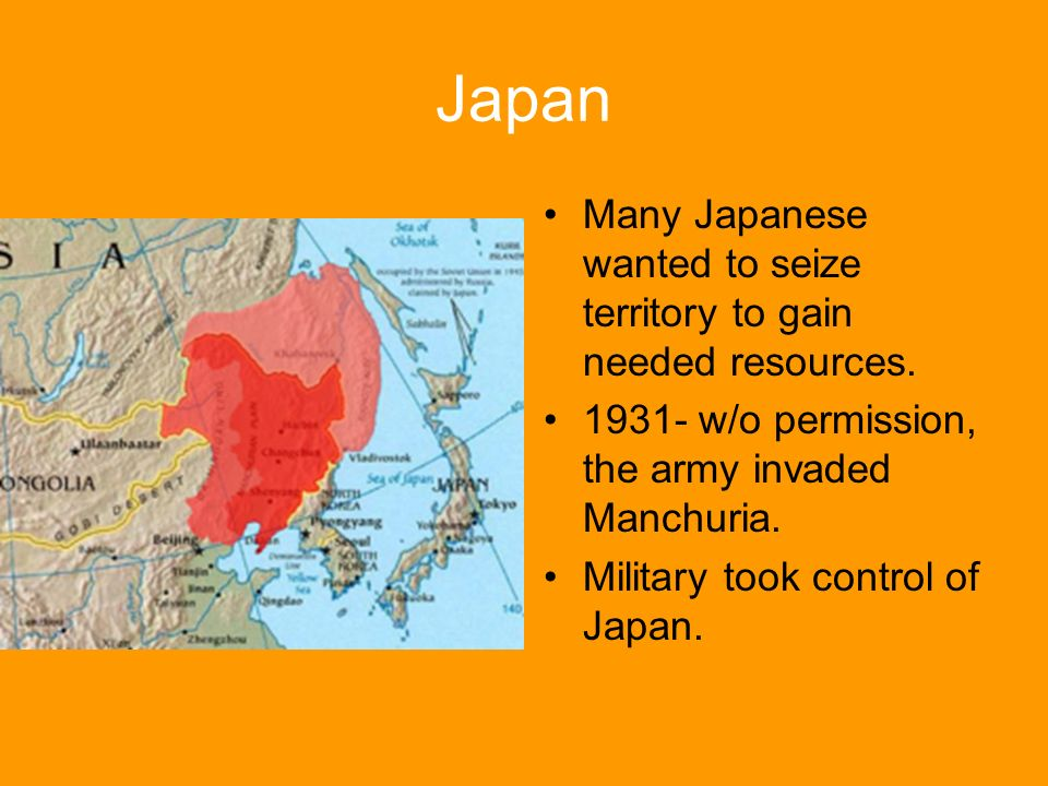 Japan Many Japanese wanted to seize territory to gain needed resources. 1931- w/o permission, the army invaded Manchuria.