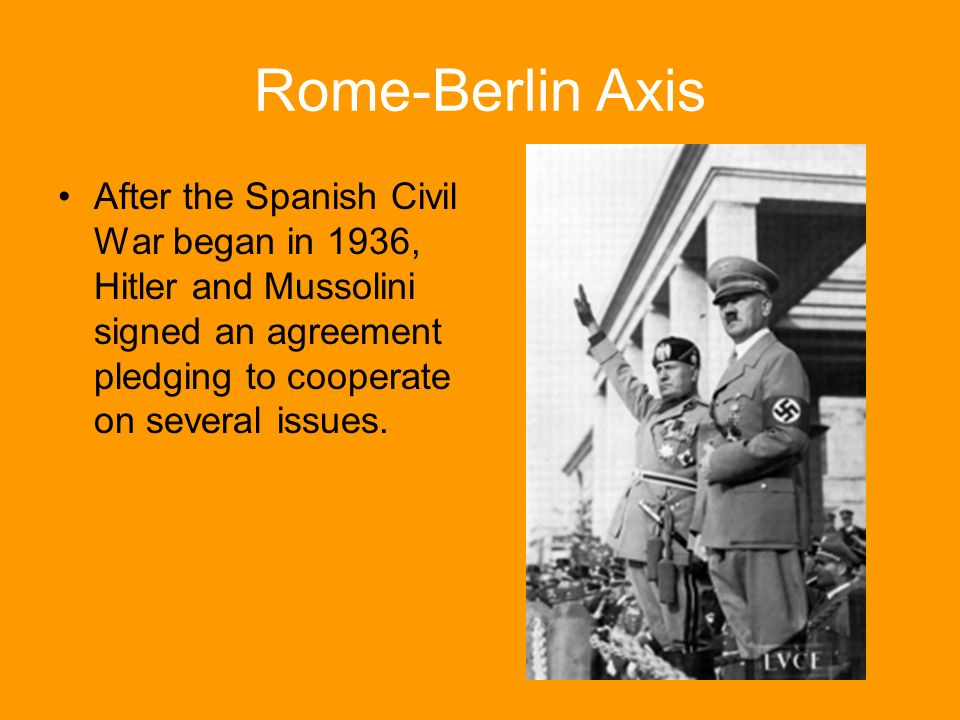 Rome-Berlin Axis After the Spanish Civil War began in 1936, Hitler and Mussolini signed an agreement pledging to cooperate on several issues.