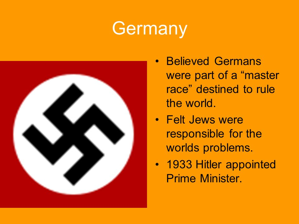 Germany Believed Germans were part of a master race destined to rule the world. Felt Jews were responsible for the worlds problems.