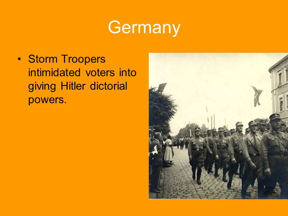 Germany Storm Troopers intimidated voters into giving Hitler dictorial powers.