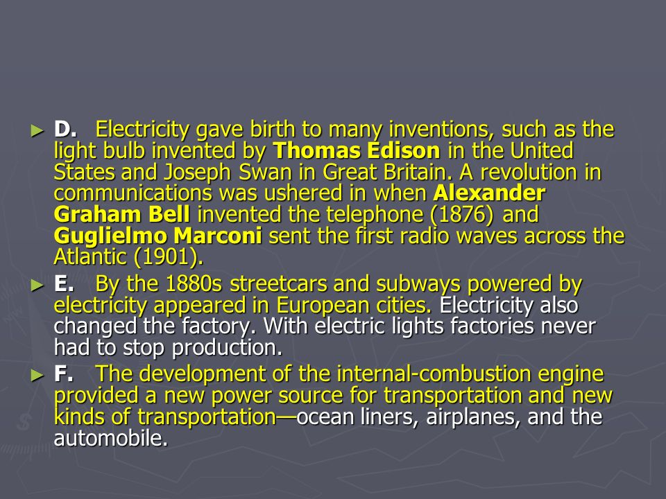 D. Electricity gave birth to many inventions, such as the light bulb invented by Thomas Edison in the United States and Joseph Swan in Great Britain. A revolution in communications was ushered in when Alexander Graham Bell invented the telephone (1876) and Guglielmo Marconi sent the first radio waves across the Atlantic (1901).