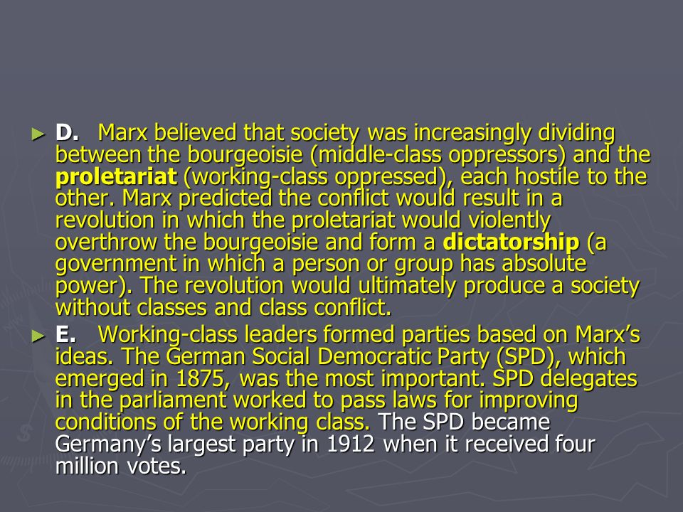 D. Marx believed that society was increasingly dividing between the bourgeoisie (middle-class oppressors) and the proletariat (working-class oppressed), each hostile to the other. Marx predicted the conflict would result in a revolution in which the proletariat would violently overthrow the bourgeoisie and form a dictatorship (a government in which a person or group has absolute power). The revolution would ultimately produce a society without classes and class conflict.