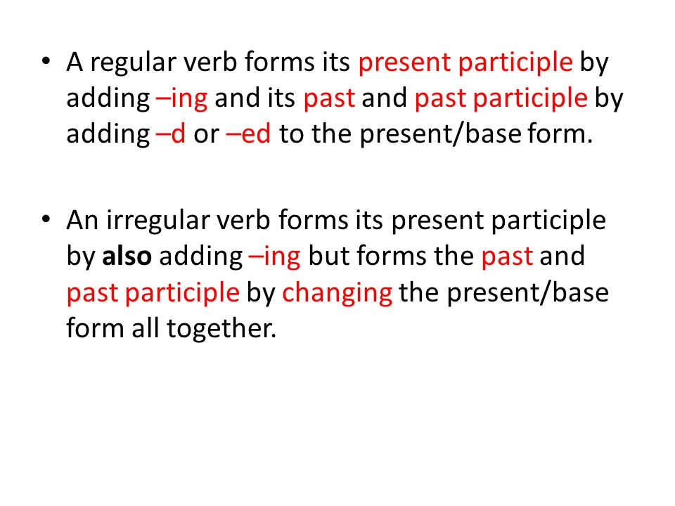 A regular verb forms its present participle by adding –ing and its past and past participle by adding –d or –ed to the present/base form.