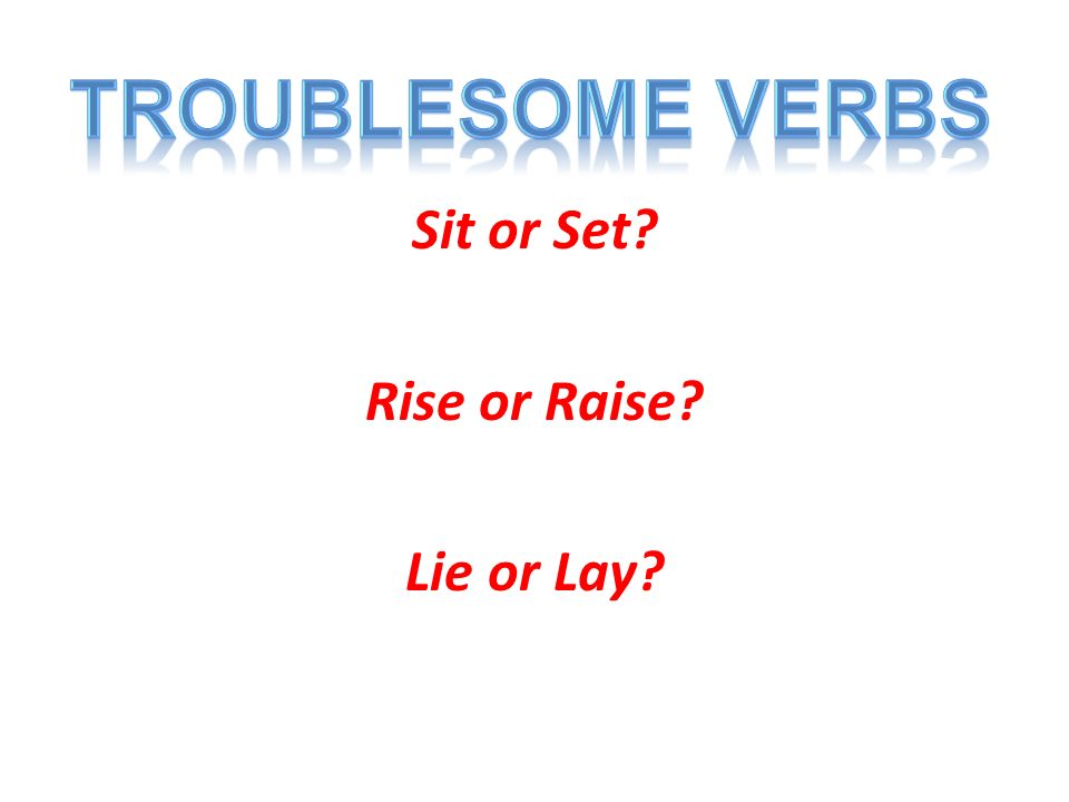Sit or Set Rise or Raise Lie or Lay