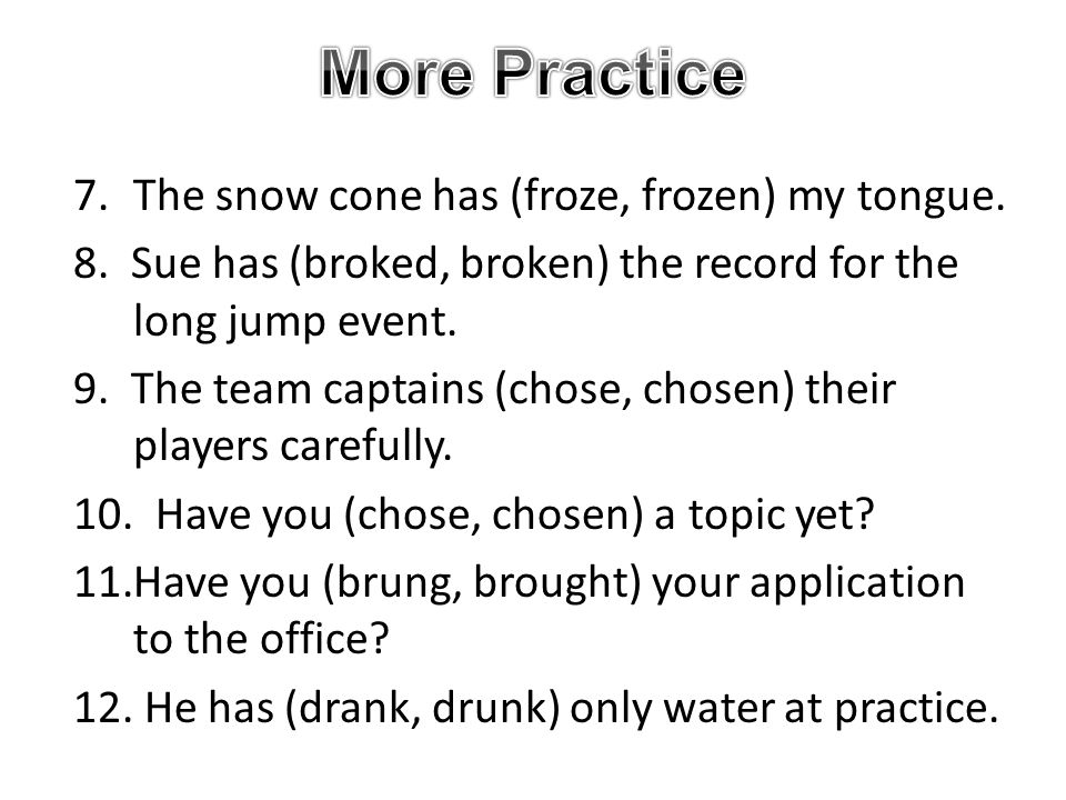 More Practice 7. The snow cone has (froze, frozen) my tongue.