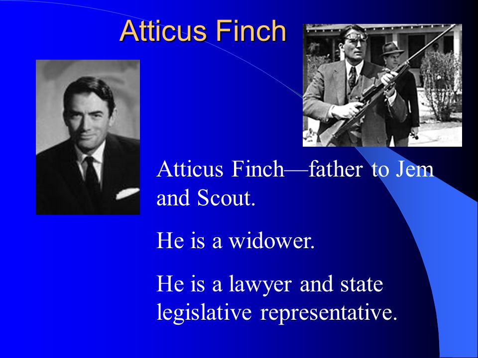 Atticus Finch Atticus Finch—father to Jem and Scout. He is a widower.