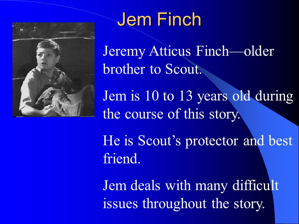 Jem Finch Jeremy Atticus Finch—older brother to Scout.