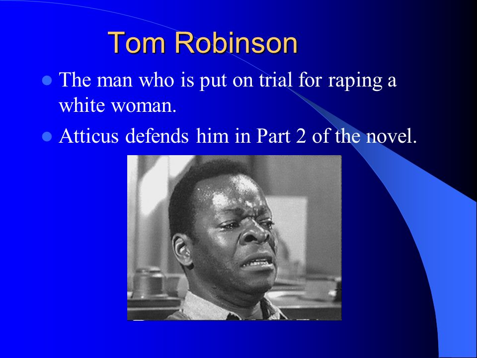 Tom Robinson The man who is put on trial for raping a white woman.