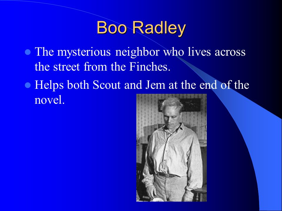 Boo Radley The mysterious neighbor who lives across the street from the Finches.
