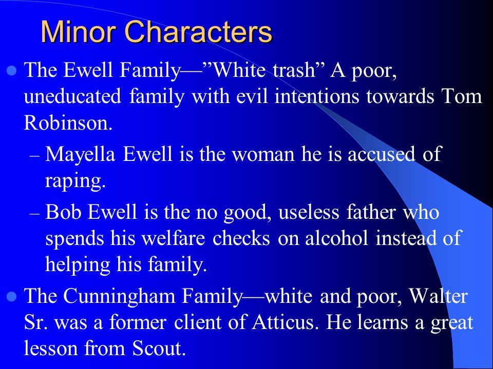 Minor Characters The Ewell Family— White trash A poor, uneducated family with evil intentions towards Tom Robinson.