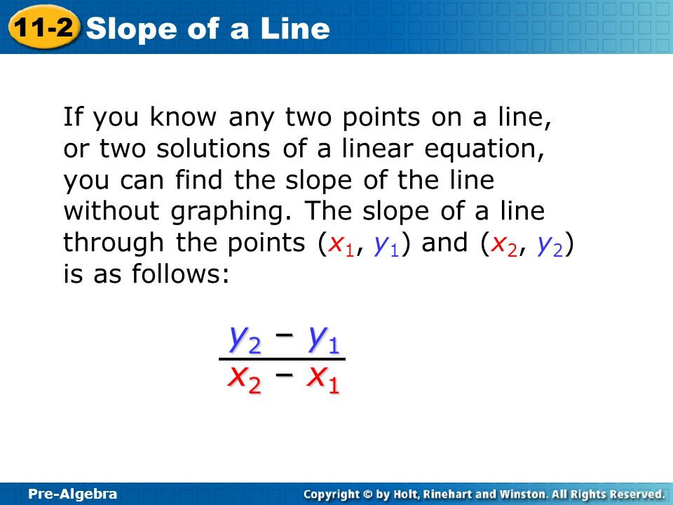 If you know any two points on a line, or two solutions of a linear equation, you can find the slope of the line without graphing. The slope of a line through the points (x1, y1) and (x2, y2) is as follows:
