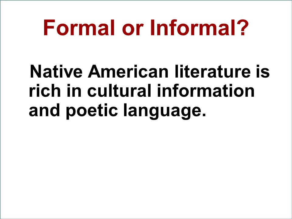 Formal or Informal Native American literature is rich in cultural information and poetic language.