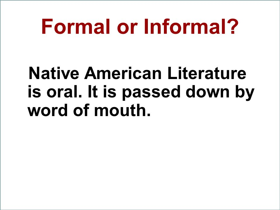 Formal or Informal Native American Literature is oral. It is passed down by word of mouth.