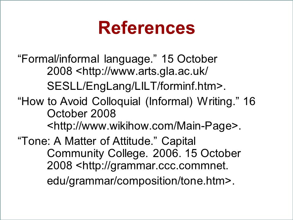 References Formal/informal language. 15 October 2008 <http://www.arts.gla.ac.uk/ SESLL/EngLang/LILT/forminf.htm>.