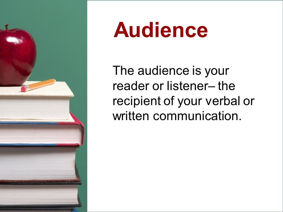 Audience The audience is your reader or listener– the recipient of your verbal or written communication.