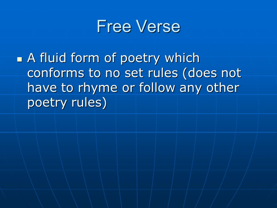 Free Verse A fluid form of poetry which conforms to no set rules (does not have to rhyme or follow any other poetry rules)