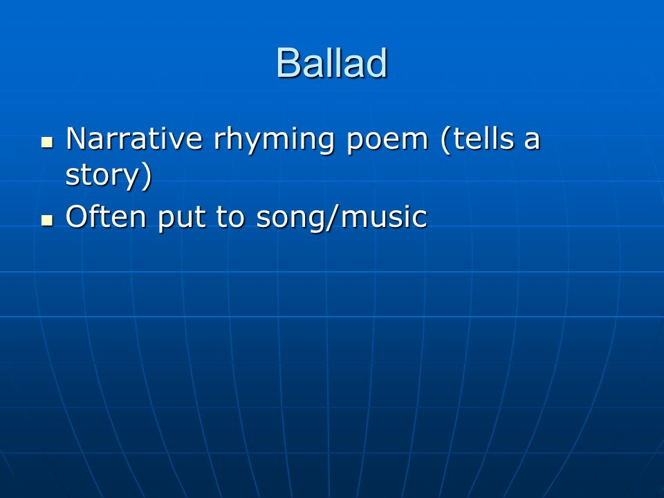 Ballad Narrative rhyming poem (tells a story) Often put to song/music
