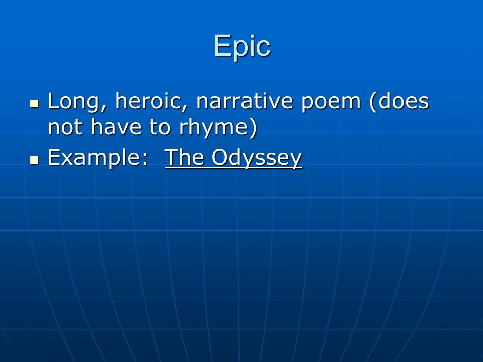 Epic Long, heroic, narrative poem (does not have to rhyme)