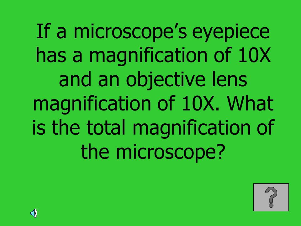 If a microscope's eyepiece has a magnification of 10X and an objective lens magnification of 10X.