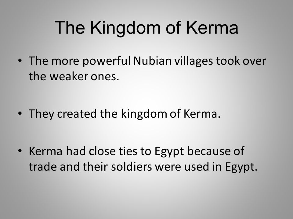 The Kingdom of Kerma The more powerful Nubian villages took over the weaker ones. They created the kingdom of Kerma.