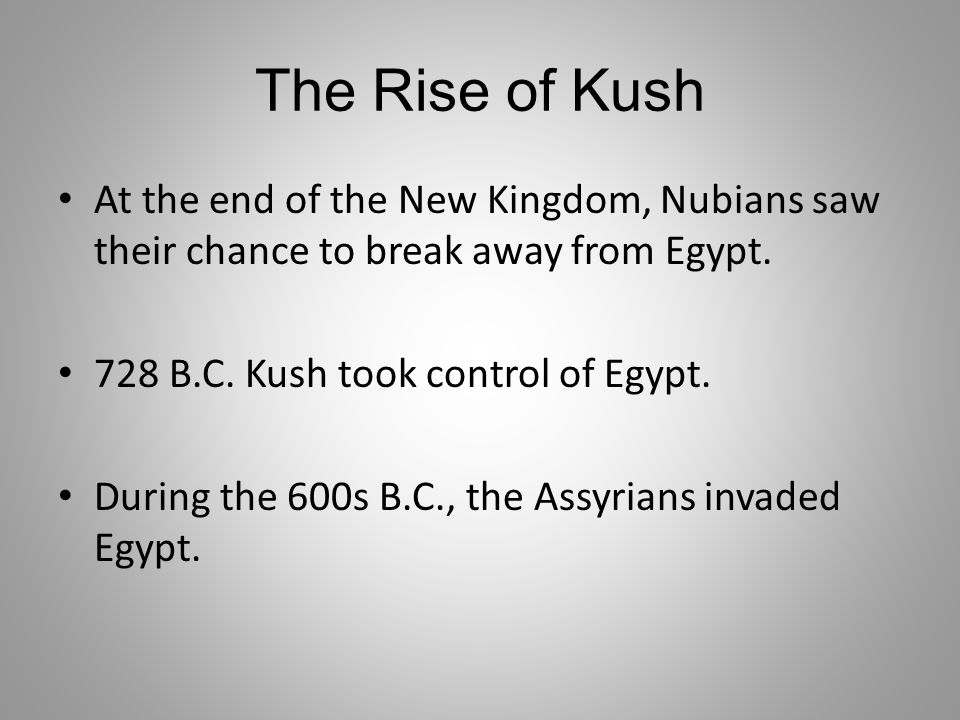 The Rise of Kush At the end of the New Kingdom, Nubians saw their chance to break away from Egypt. 728 B.C. Kush took control of Egypt.