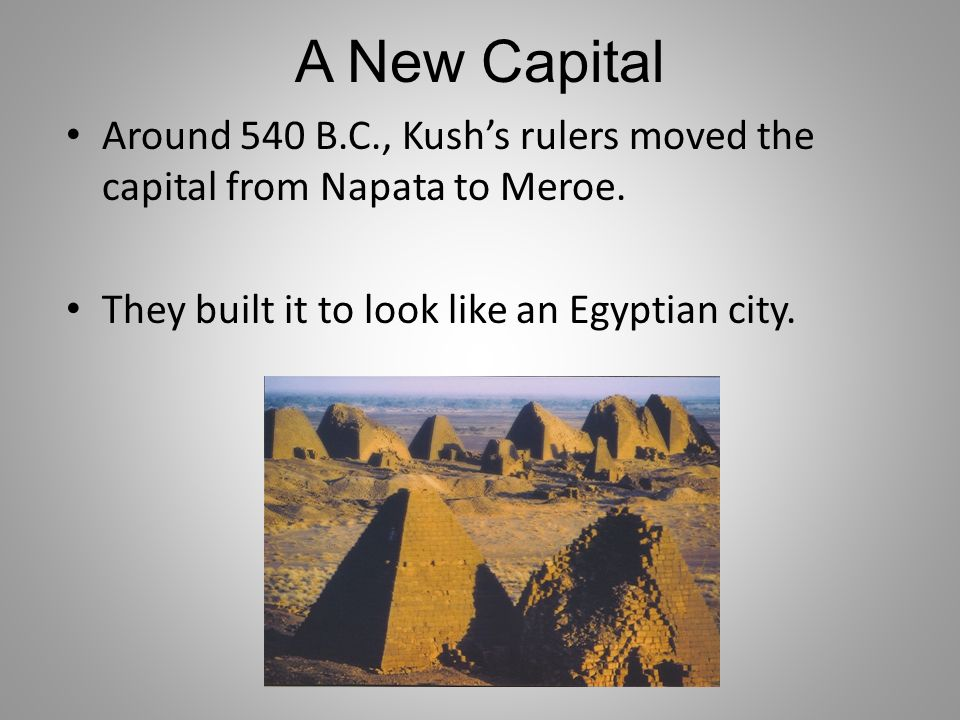 A New Capital Around 540 B.C., Kush's rulers moved the capital from Napata to Meroe.