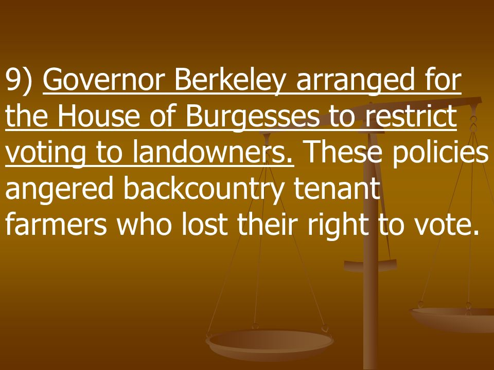 9) Governor Berkeley arranged for the House of Burgesses to restrict voting to landowners.