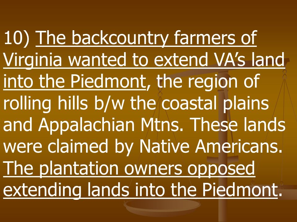 10) The backcountry farmers of Virginia wanted to extend VA's land into the Piedmont, the region of rolling hills b/w the coastal plains and Appalachian Mtns.