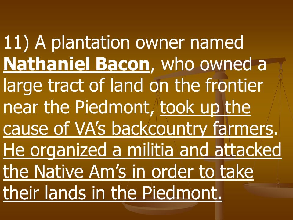 11) A plantation owner named Nathaniel Bacon, who owned a large tract of land on the frontier near the Piedmont, took up the cause of VA's backcountry farmers.