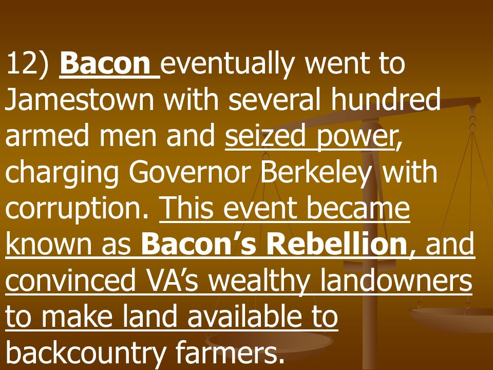 12) Bacon eventually went to Jamestown with several hundred armed men and seized power, charging Governor Berkeley with corruption.