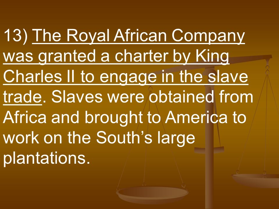 13) The Royal African Company was granted a charter by King Charles II to engage in the slave trade.