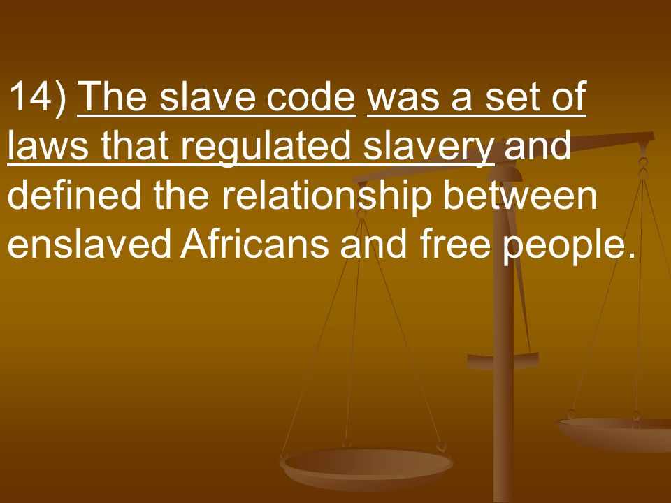 14) The slave code was a set of laws that regulated slavery and defined the relationship between enslaved Africans and free people.