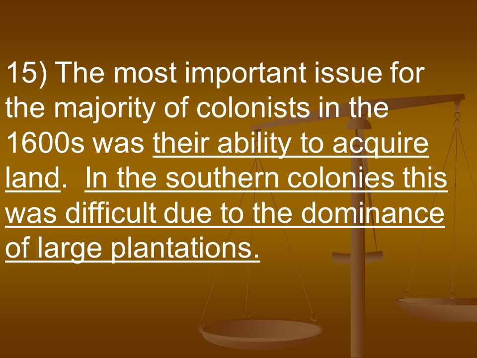 15) The most important issue for the majority of colonists in the 1600s was their ability to acquire land.