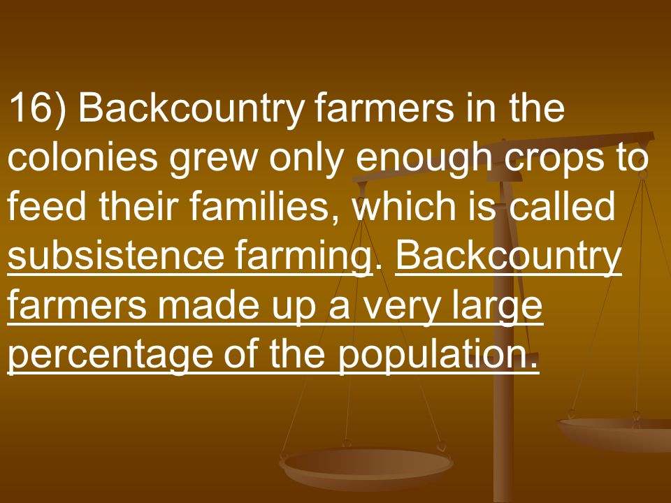 16) Backcountry farmers in the colonies grew only enough crops to feed their families, which is called subsistence farming.