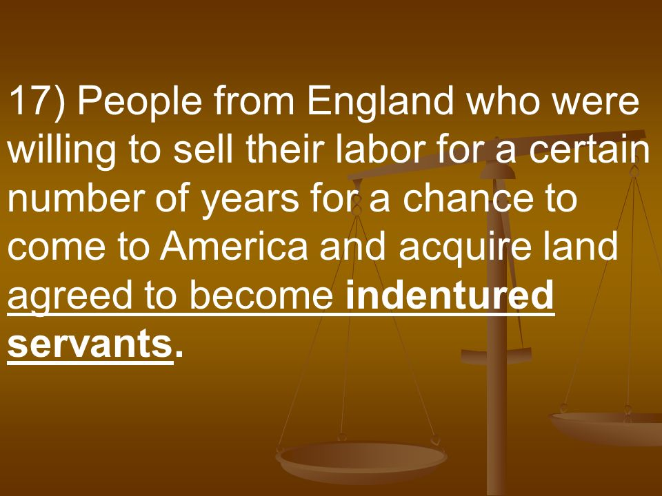 17) People from England who were willing to sell their labor for a certain number of years for a chance to come to America and acquire land agreed to become indentured servants.