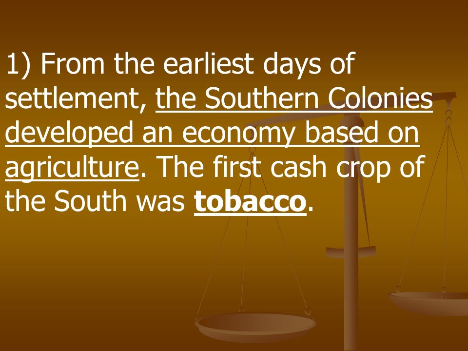 1) From the earliest days of settlement, the Southern Colonies developed an economy based on agriculture.