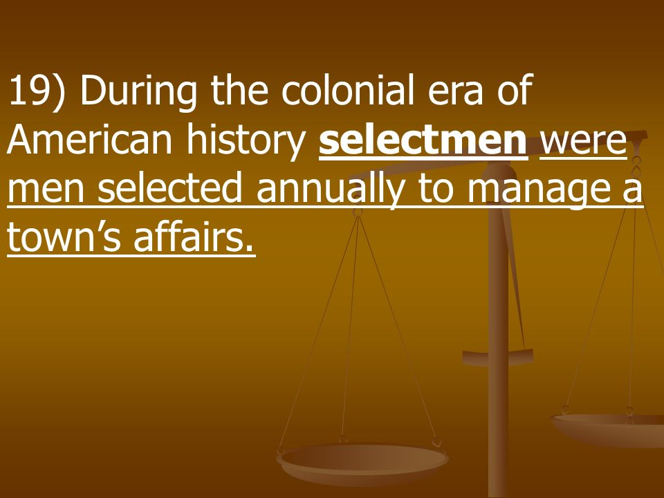 19) During the colonial era of American history selectmen were men selected annually to manage a town's affairs.