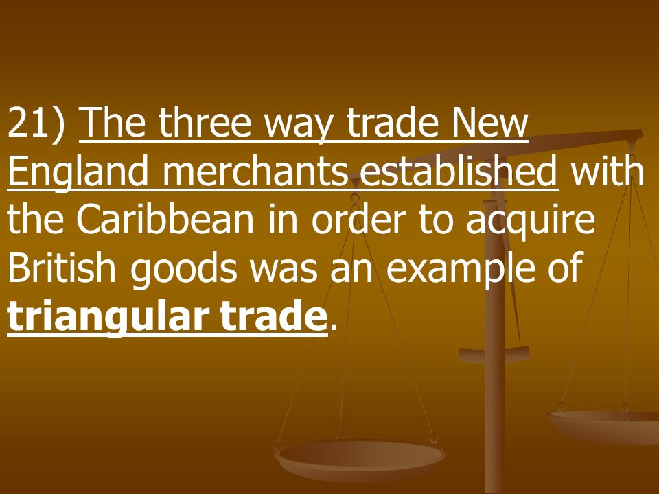 21) The three way trade New England merchants established with the Caribbean in order to acquire British goods was an example of triangular trade.