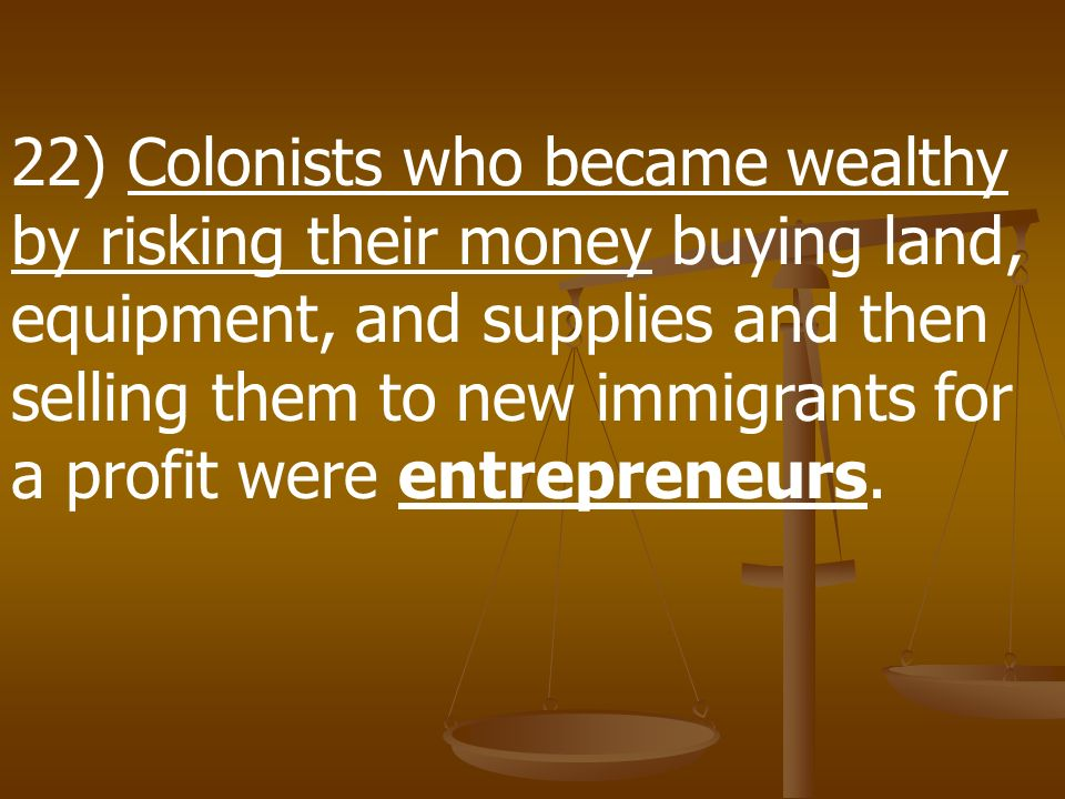 22) Colonists who became wealthy by risking their money buying land, equipment, and supplies and then selling them to new immigrants for a profit were entrepreneurs.