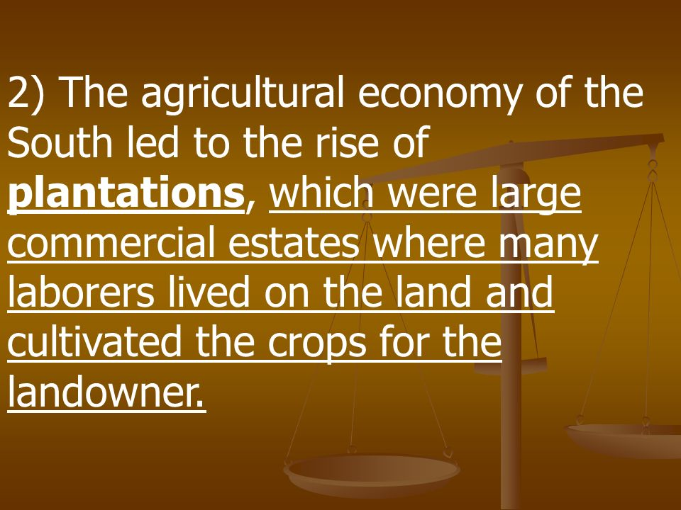 2) The agricultural economy of the South led to the rise of plantations, which were large commercial estates where many laborers lived on the land and cultivated the crops for the landowner.