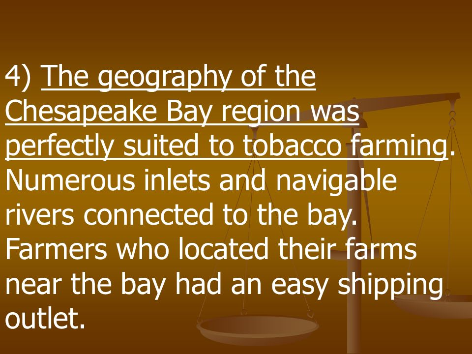 4) The geography of the Chesapeake Bay region was perfectly suited to tobacco farming.