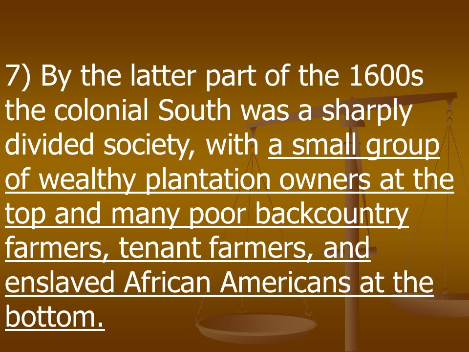 7) By the latter part of the 1600s the colonial South was a sharply divided society, with a small group of wealthy plantation owners at the top and many poor backcountry farmers, tenant farmers, and enslaved African Americans at the bottom.