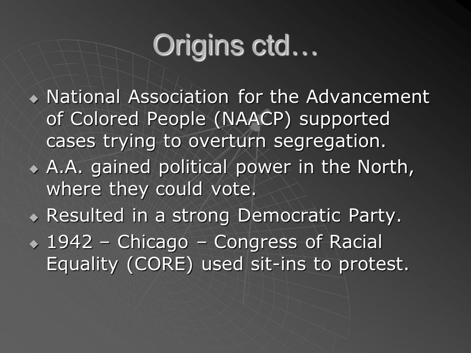 Origins ctd… National Association for the Advancement of Colored People (NAACP) supported cases trying to overturn segregation.