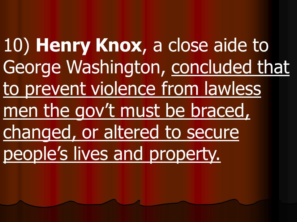 10) Henry Knox, a close aide to George Washington, concluded that to prevent violence from lawless men the gov't must be braced, changed, or altered to secure people's lives and property.