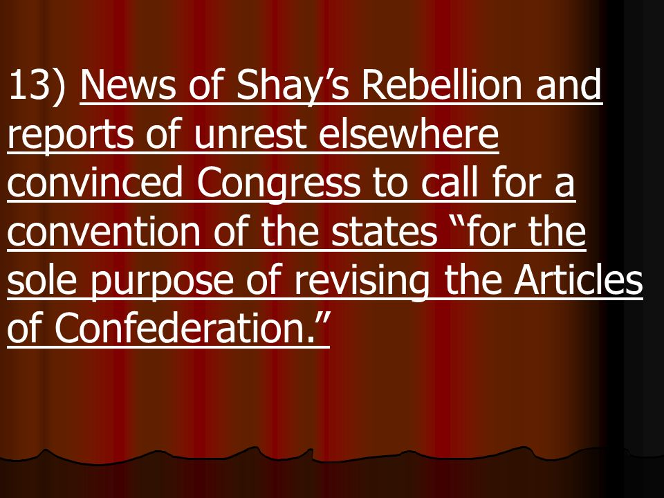 13) News of Shay's Rebellion and reports of unrest elsewhere convinced Congress to call for a convention of the states for the sole purpose of revising the Articles of Confederation.