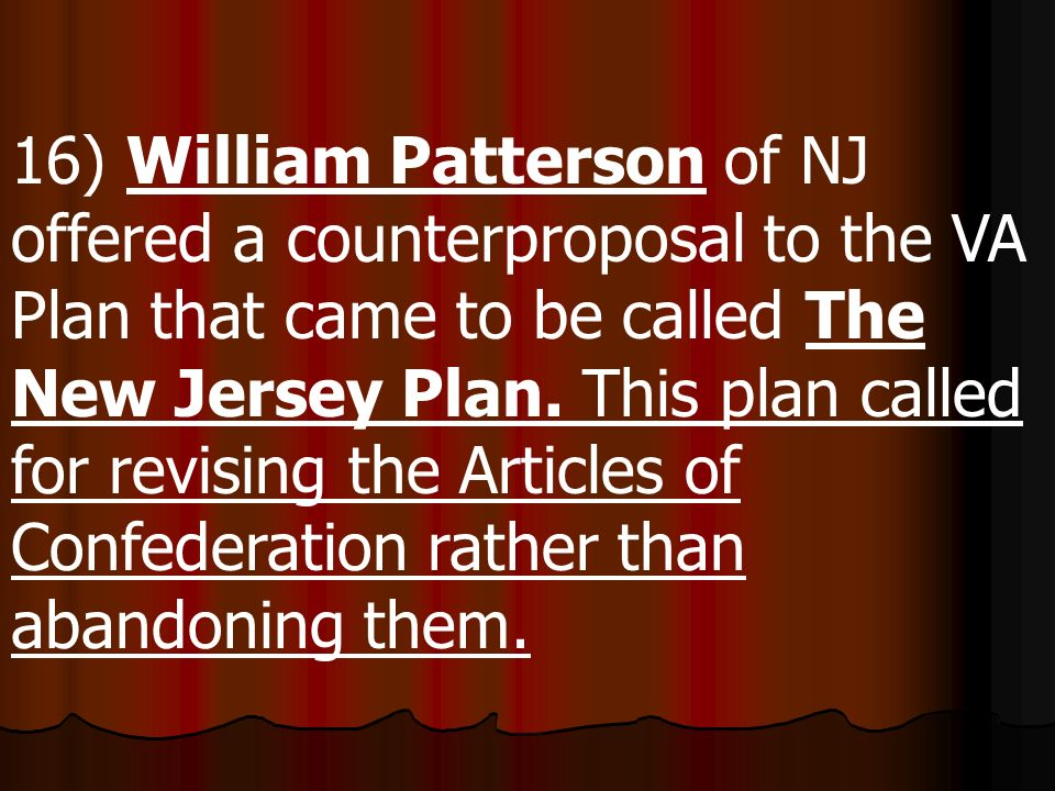 16) William Patterson of NJ offered a counterproposal to the VA Plan that came to be called The New Jersey Plan.