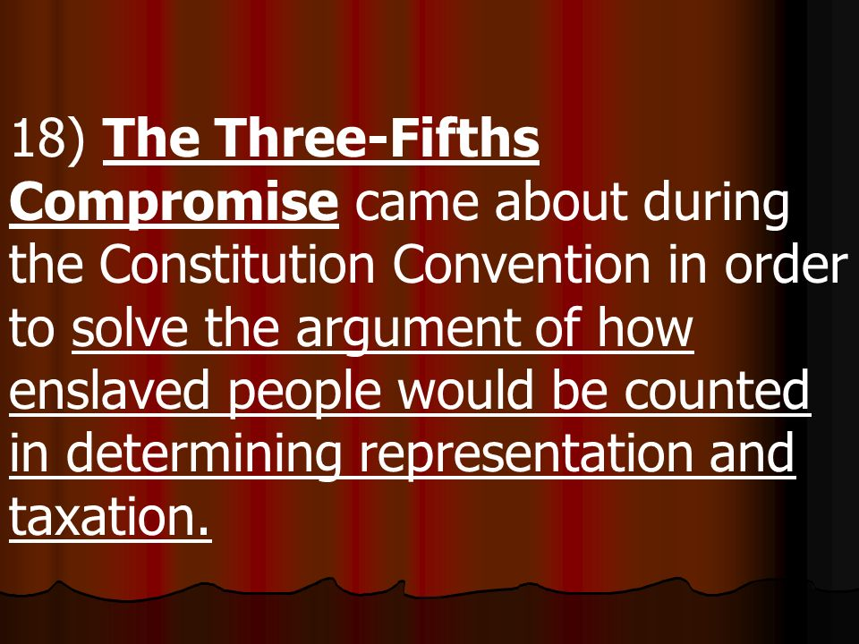 18) The Three-Fifths Compromise came about during the Constitution Convention in order to solve the argument of how enslaved people would be counted in determining representation and taxation.