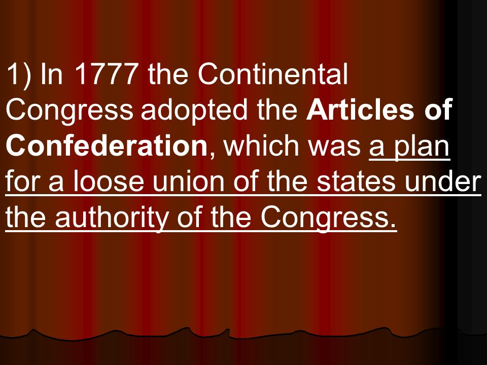 1) In 1777 the Continental Congress adopted the Articles of Confederation, which was a plan for a loose union of the states under the authority of the Congress.