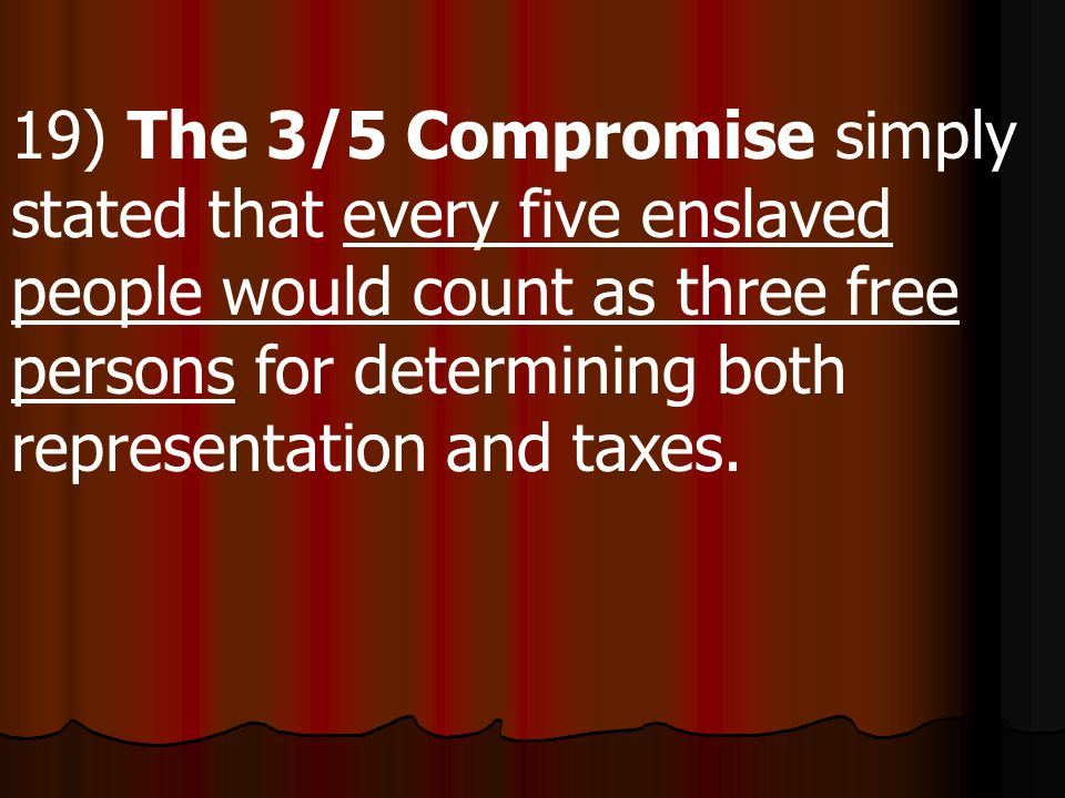 19) The 3/5 Compromise simply stated that every five enslaved people would count as three free persons for determining both representation and taxes.